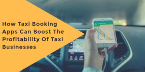How Taxi Booking Apps Can Boost The Profitability Of Taxi Businesses