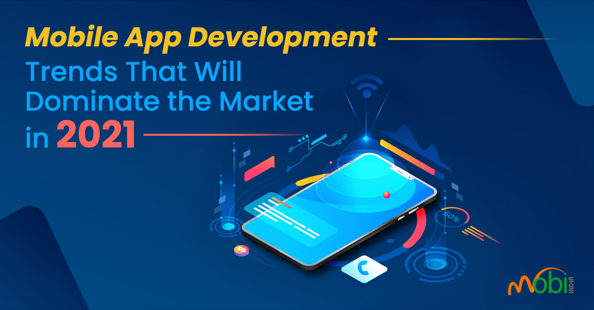 Top Mobile App Development Trends that Will Dominate in 2021